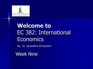 Welcome to  EC 382: International Economics By: Dr. Jacqueline Khorassani