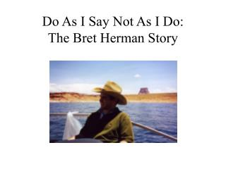 Do As I Say Not As I Do: The Bret Herman Story