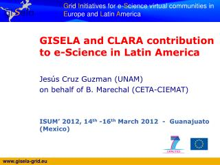 GISELA and CLARA contribution to e-Science in Latin America Jes�s Cruz Guzman (UNAM)
