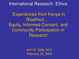 International Research  Ethics   Experiences from Kenya in  Bioethics :     Equity, Informed Consent, and Community Part
