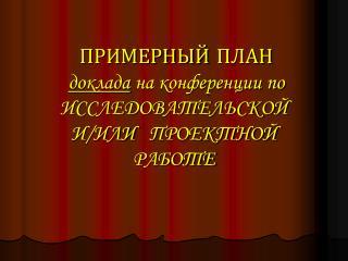 ПРИМЕРНЫЙ  ПЛАН доклада  на конференции по    ИССЛЕДОВАТЕЛЬСКОЙ  И/ИЛИ   ПРОЕКТНОЙ  РАБОТЕ