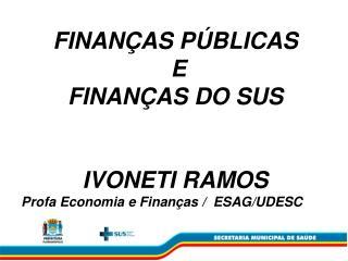 FINANÇAS PÚBLICAS  E  FINANÇAS DO SUS IVONETI RAMOS Profa Economia e Finanças /  ESAG/UDESC