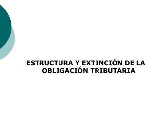 ESTRUCTURA Y EXTINCIÓN DE LA OBLIGACIÓN TRIBUTARIA