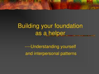 Building your foundation  as a helper  ----Understanding yourself   and interpersonal patterns