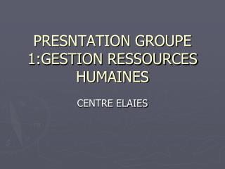 PRESNTATION GROUPE 1:GESTION RESSOURCES HUMAINES