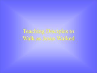 Teaching Disciples to  Walk as Jesus Walked