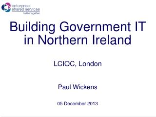 Building Government IT in Northern Ireland LCIOC, London Paul Wickens 05 December 2013