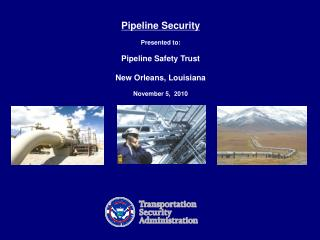 Pipeline Security  Presented to:   Pipeline Safety Trust New Orleans, Louisiana November 5,  2010