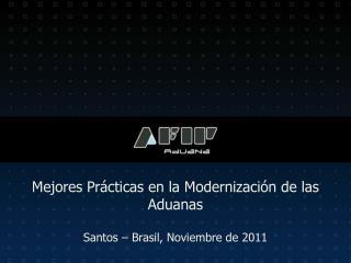 Mejores Prácticas en la Modernización de las Aduanas  Santos – Brasil, Noviembre de 2011