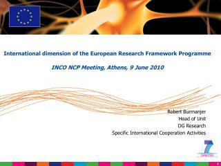 Robert Burmanjer Head of Unit DG Research Specific International Cooperation Activities