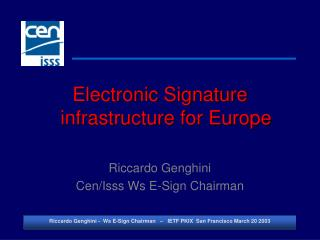 Electronic Signature infrastructure for Europe Riccardo Genghini Cen/Isss Ws E-Sign Chairman