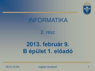 INFORMATIKA   2. rész 2013. február 9. B épület 1. előadó