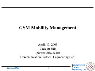 GSM Mobility Management April, 15, 2003  Taek-su Shin  (piercer@kw.ac.kr)