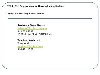 GTECH 731 Programming for Geographic Applications Tuesdays 5:35 p.m. - 9.15 p.m. Room 1090B-HN