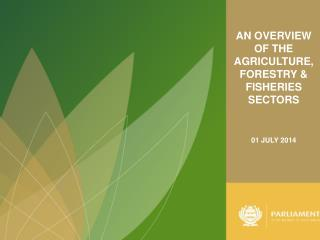 AN OVERVIEW OF THE AGRICULTURE, FORESTRY & FISHERIES SECTORS 01 JULY 2014