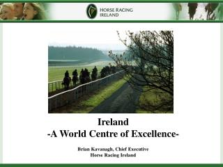 Ireland   -A World Centre of Excellence- Brian Kavanagh, Chief Executive Horse Racing Ireland