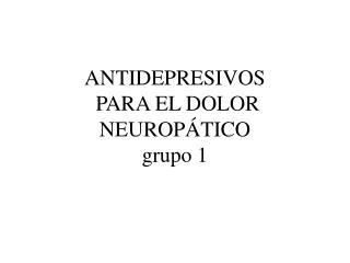 ANTIDEPRESIVOS  PARA EL DOLOR NEUROP�TICO grupo 1