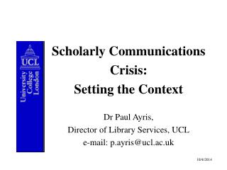 Scholarly Communications Crisis:  Setting the Context Dr Paul Ayris,