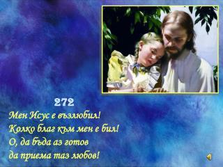 272  Мен Исус е възлюбил!  Колко благ към мен е бил!  О, да бъда аз готов  да приема таз любов!