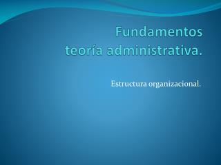 Fundamentos  teoría administrativa.