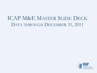 ICAP M&E Master Slide Deck Data through  December 31, 2011