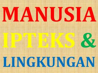 MANUSIA IPTEKS & LINGKUNGAN