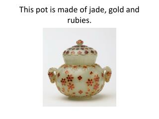 This pot is made of jade, gold and rubies.