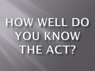How Well Do you Know the ACT?