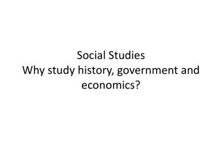 Social Studies Why study history, government and economics?