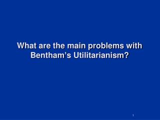 What are the main problems with Bentham ' s Utilitarianism?