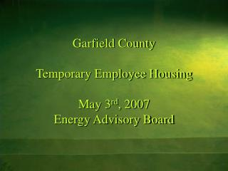 Garfield County Temporary Employee Housing May 3 rd , 2007 Energy Advisory Board