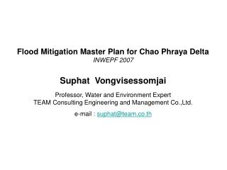 Flood Mitigation Master Plan for Chao Phraya Delta INWEPF 2007   Suphat  Vongvisessomjai  Professor, Water and Environme