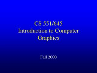 CS 551/645 Introduction to Computer Graphics