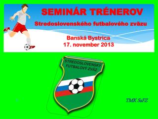 SEMINÁR TRÉNEROV Stredoslovenského futbalového zväzu Banská Bystrica 1 7 .  nove mber  20 13