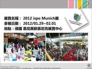展覽名稱:  2012 ispo Munich 展  參展日期:  2012/01.29~02.01 地點:德國 慕尼黑 新慕尼克展覽中心