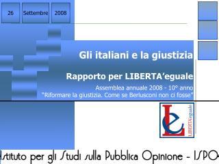 Gli italiani e la giustizia Rapporto per LIBERTA'eguale Assemblea annuale 2008 - 10° anno
