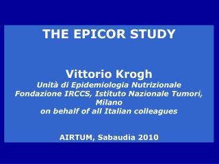 THE EPICOR STUDY Vittorio Krogh Unità di Epidemiologia Nutrizionale