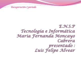 E.N.S.P Tecnología e Informática Maria  Fernanda  Moncayo  Cabrera presentado : Luis Felipe Alvear