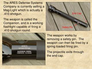 The ARES Defense Systems Company is currently selling a Mag-Light which is actually a .410 shotgun. The weapon is called