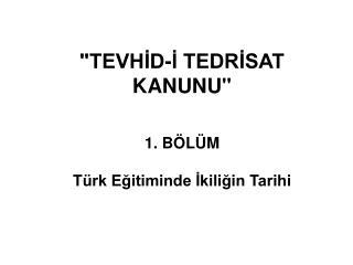 """""""TEVHİD-İ TEDRİSAT KANUNU"""" 1. BÖLÜM  Türk Eğitiminde İkiliğin Tarihi"""