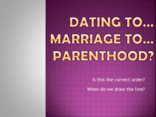 Dating to… Marriage to…  PARENTHOOD?
