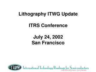 Lithography ITWG Update ITRS Conference July 24, 2002 San Francisco