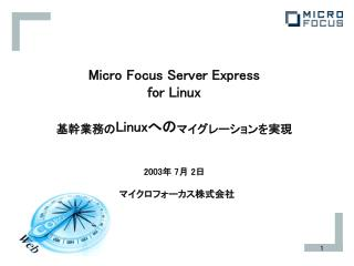 Micro Focus Server Express for Linux 基幹業務の Linux への マイグレーションを実現 2003年 7月 2日