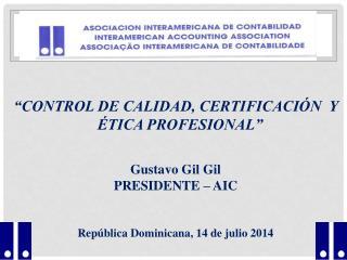 """""""CONTROL DE CALIDAD, CERTIFICACIÓN  Y ÉTICA PROFESIONAL"""" Gustavo Gil Gil PRESIDENTE – AIC"""