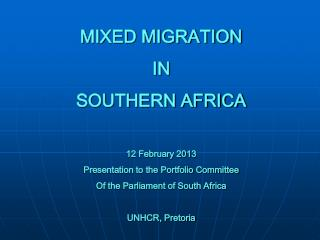 MIXED MIGRATION IN  SOUTHERN AFRICA 12 February 2013 Presentation to the Portfolio Committee