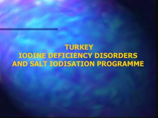 TURKEY IODINE DEFICIENCY DISORDERS AND SALT IODISATION PROGRAMME