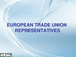 EUROPEAN TRADE UNION  REPRESENTATIVES