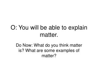 O: You will be able to explain matter.