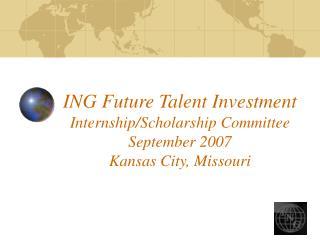 ING Future Talent Investment Internship/Scholarship Committee September 2007 Kansas City, Missouri