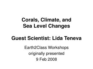 Corals, Climate, and  Sea Level Changes  Guest Scientist: Lida Teneva